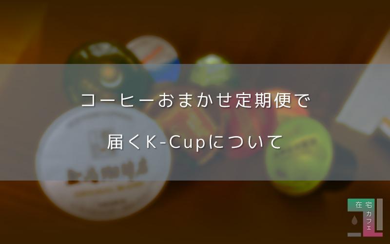 キューリグ「コーヒーおまかせ定期便」で届くK-Cupとは?